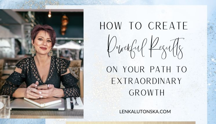 Create Powerful Results on Your Path To Extraordinary Growth
