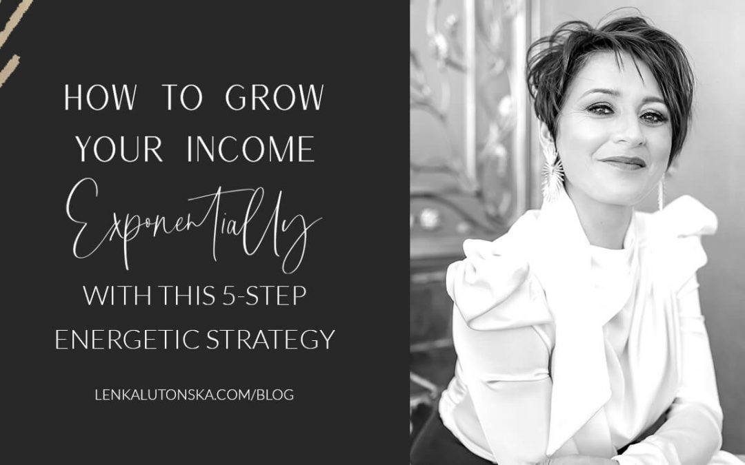 How To Grow Your Income Exponentially With This 5-Step Energetic Strategy