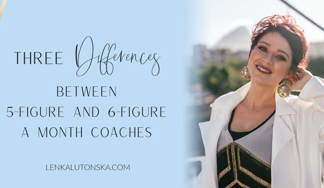 Three differences between a 5 and a 6-Figure a month coach