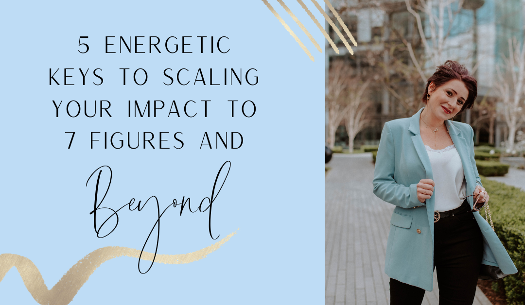 5 Energetic Keys to Scaling Your Impact to 7 figures and beyond